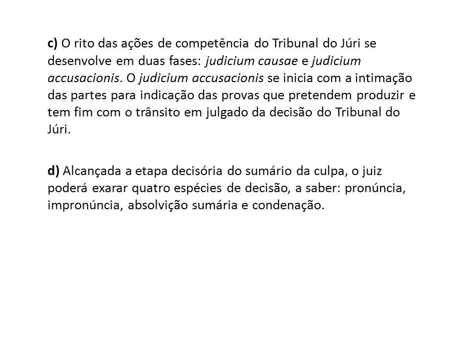 c) O rito das ações de competência do Tribunal do Júri se desenvolve em duas fases: judicium causae e judicium accusacionis. O judicium accusacionis s