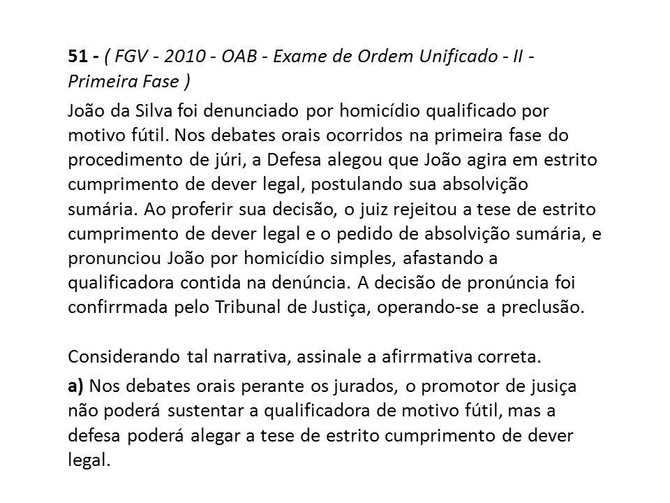 51 - ( FGV - 2010 - OAB - Exame de Ordem Unificado - II - Primeira Fase ) João da Silva foi denunciado por homicídio qualificado por motivo fútil. Nos