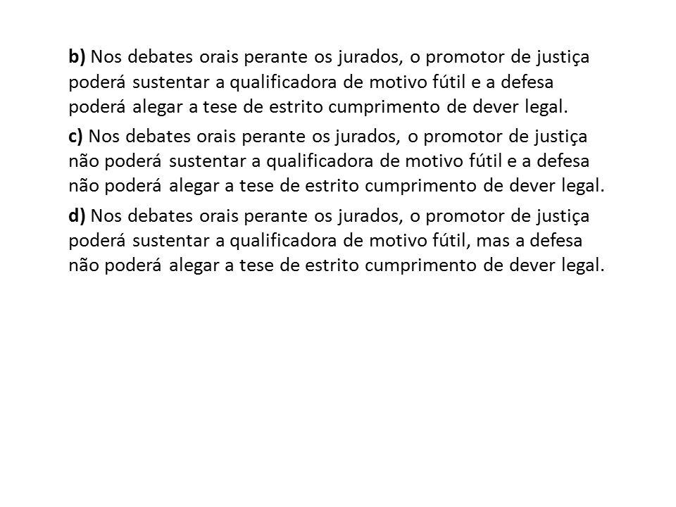 b) Nos debates orais perante os jurados, o promotor de justiça poderá sustentar a qualificadora de motivo fútil e a defesa poderá alegar a tese de est