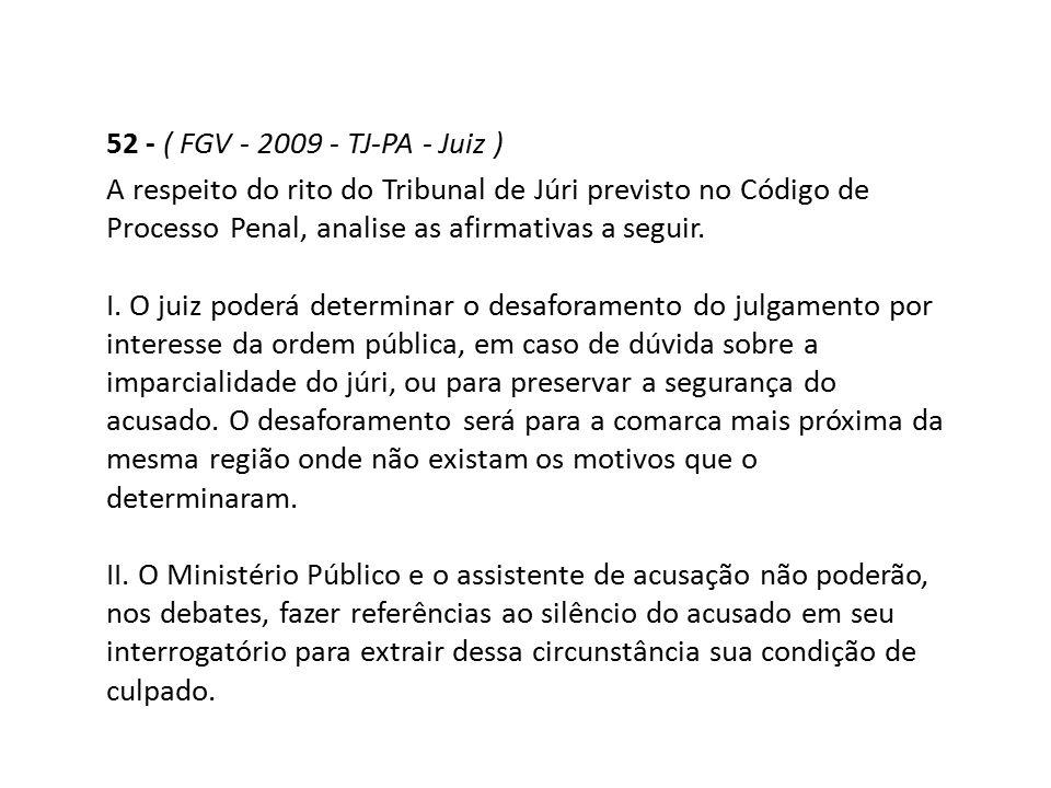52 - ( FGV - 2009 - TJ-PA - Juiz ) A respeito do rito do Tribunal de Júri previsto no Código de Processo Penal, analise as afirmativas a seguir. I. O