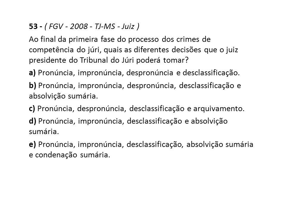 53 - ( FGV - 2008 - TJ-MS - Juiz ) Ao final da primeira fase do processo dos crimes de competência do júri, quais as diferentes decisões que o juiz pr