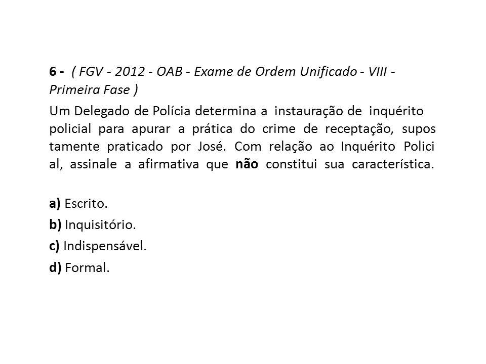 6 - ( FGV - 2012 - OAB - Exame de Ordem Unificado - VIII - Primeira Fase ) Um Delegado de Polícia determina a instauração de inquérito policial para a