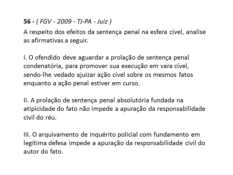 56 - ( FGV - 2009 - TJ-PA - Juiz ) A respeito dos efeitos da sentença penal na esfera cível, analise as afirmativas a seguir. I. O ofendido deve aguar