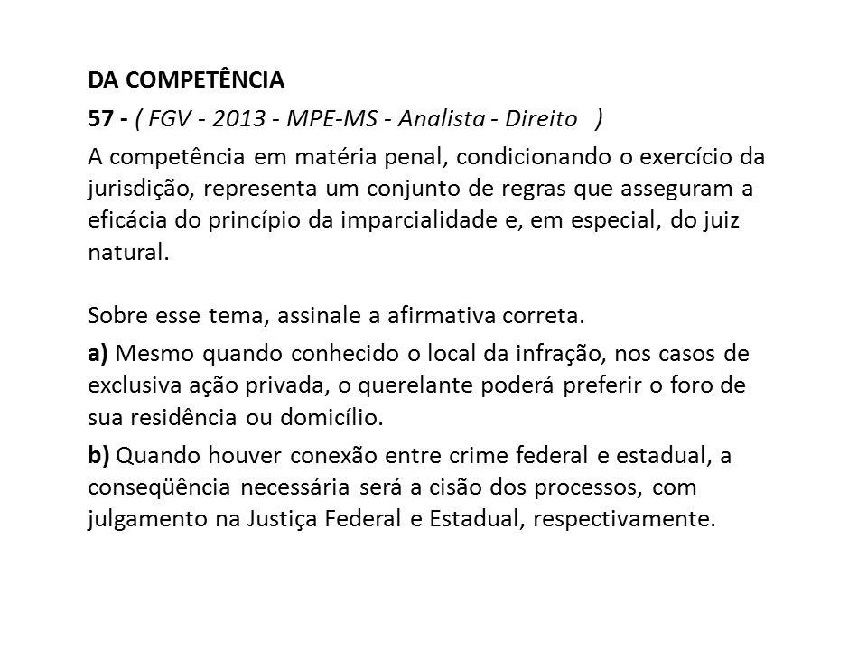 DA COMPETÊNCIA 57 - ( FGV - 2013 - MPE-MS - Analista - Direito ) A competência em matéria penal, condicionando o exercício da jurisdição, representa u