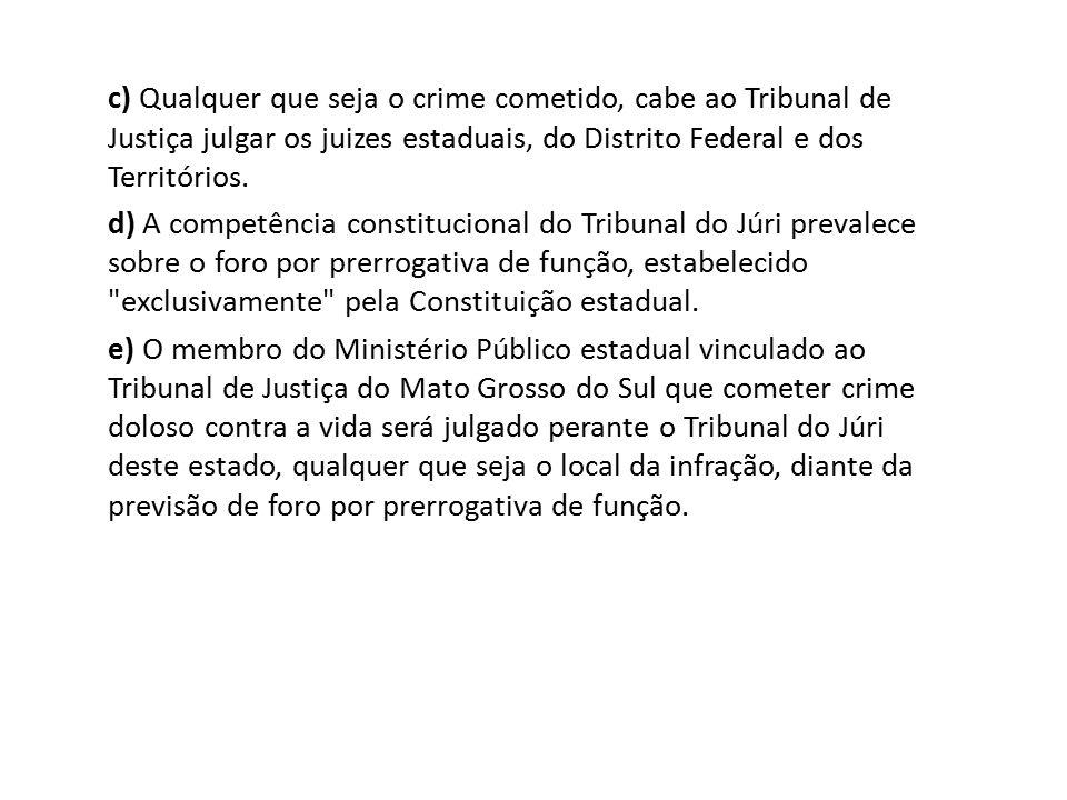c) Qualquer que seja o crime cometido, cabe ao Tribunal de Justiça julgar os juizes estaduais, do Distrito Federal e dos Territórios. d) A competência