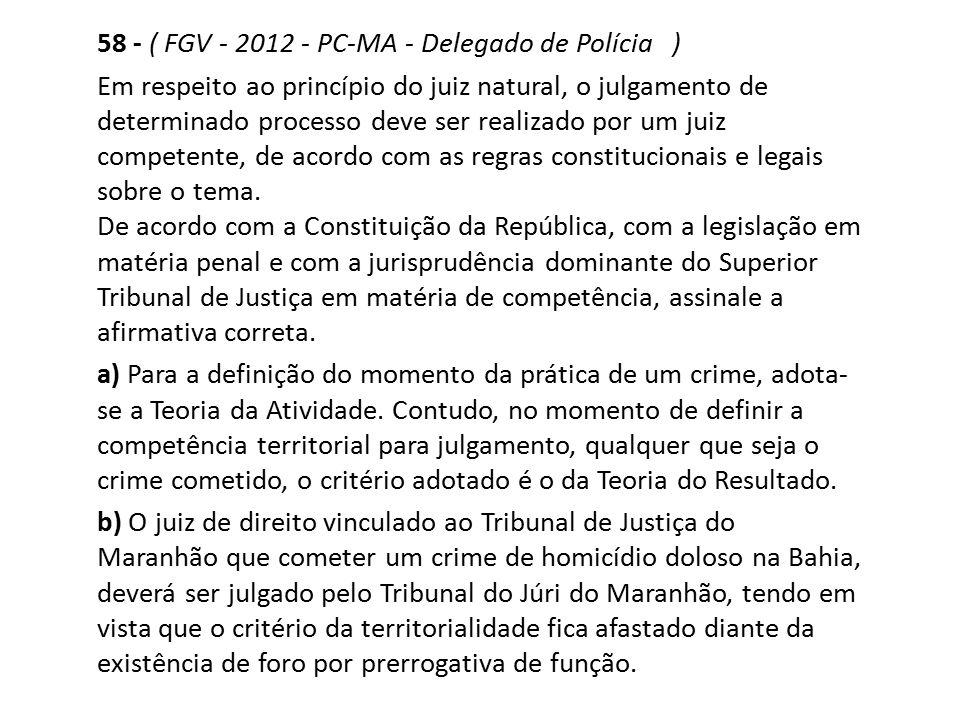 58 - ( FGV - 2012 - PC-MA - Delegado de Polícia ) Em respeito ao princípio do juiz natural, o julgamento de determinado processo deve ser realizado po