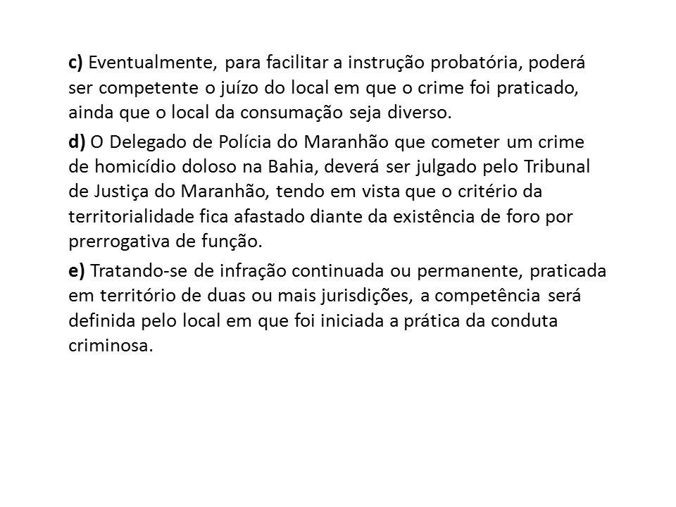 c) Eventualmente, para facilitar a instrução probatória, poderá ser competente o juízo do local em que o crime foi praticado, ainda que o local da con
