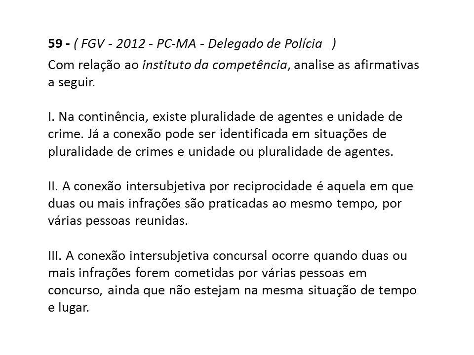 59 - ( FGV - 2012 - PC-MA - Delegado de Polícia ) Com relação ao instituto da competência, analise as afirmativas a seguir. I. Na continência, existe