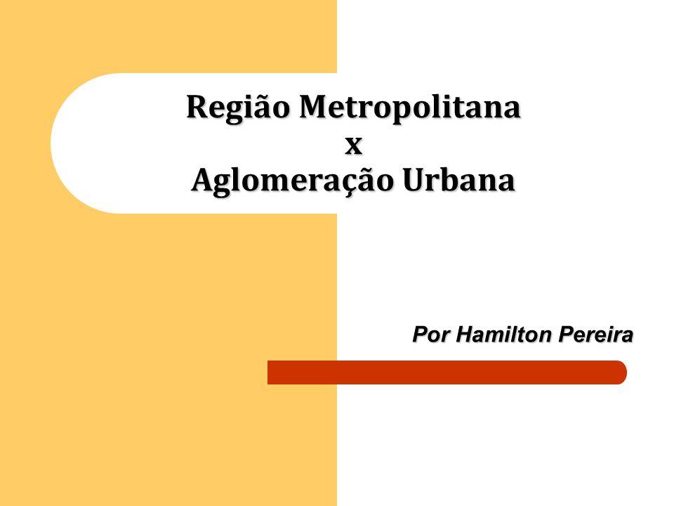 Região Metropolitana x Aglomeração Urbana Por Hamilton Pereira