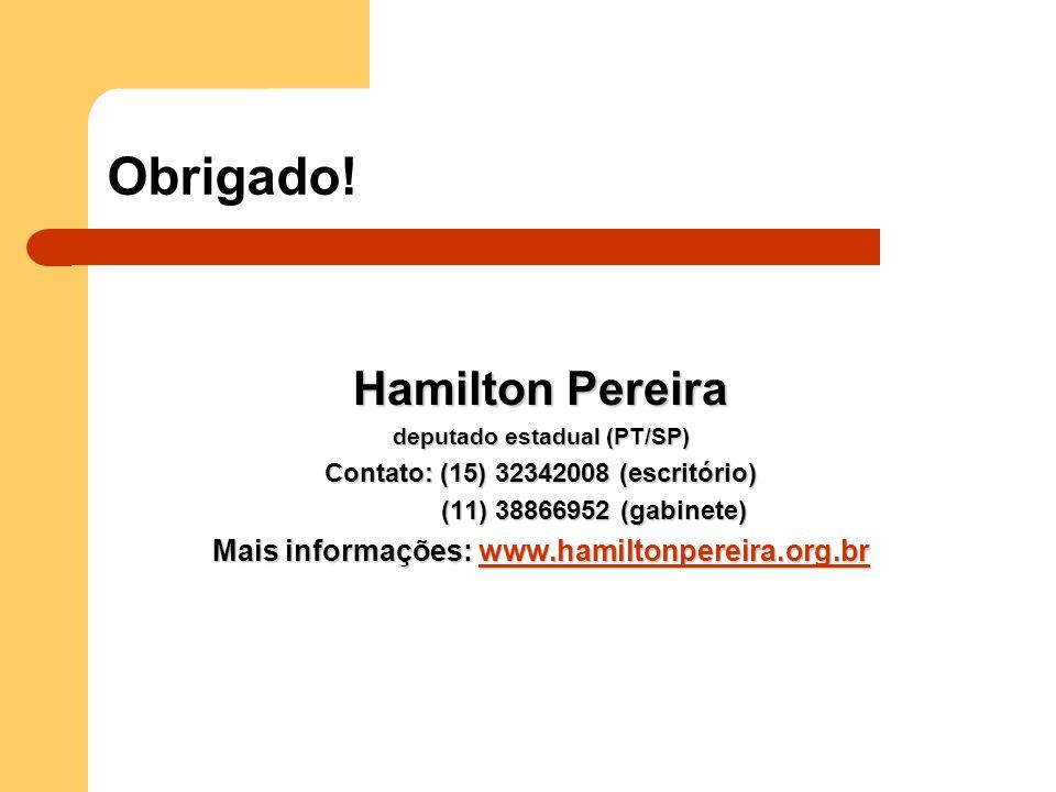 Obrigado! Hamilton Pereira deputado estadual (PT/SP) Contato: (15) 32342008 (escritório) (11) 38866952 (gabinete) Mais informações: www.hamiltonpereir