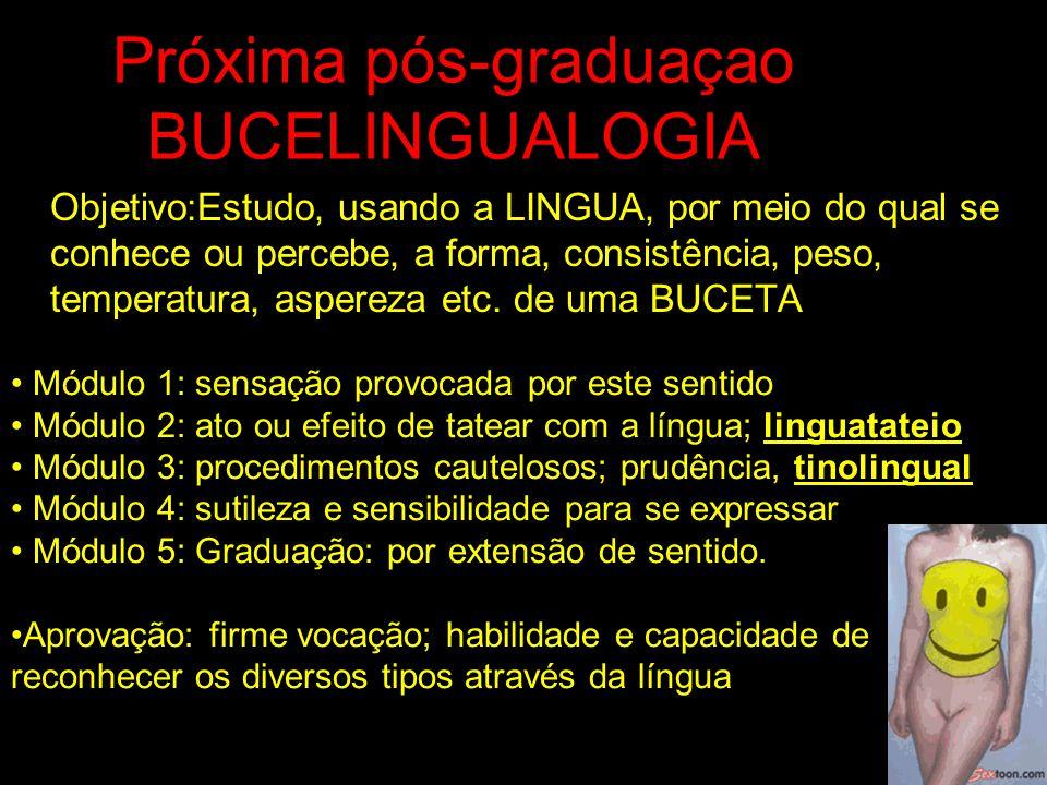 Próxima pós-graduaçao BUCELINGUALOGIA Objetivo:Estudo, usando a LINGUA, por meio do qual se conhece ou percebe, a forma, consistência, peso, temperatu