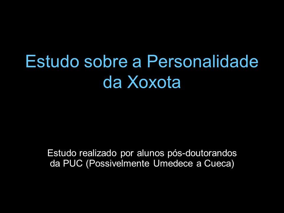 Estudo sobre a Personalidade da Xoxota Estudo realizado por alunos pós-doutorandos da PUC (Possivelmente Umedece a Cueca)