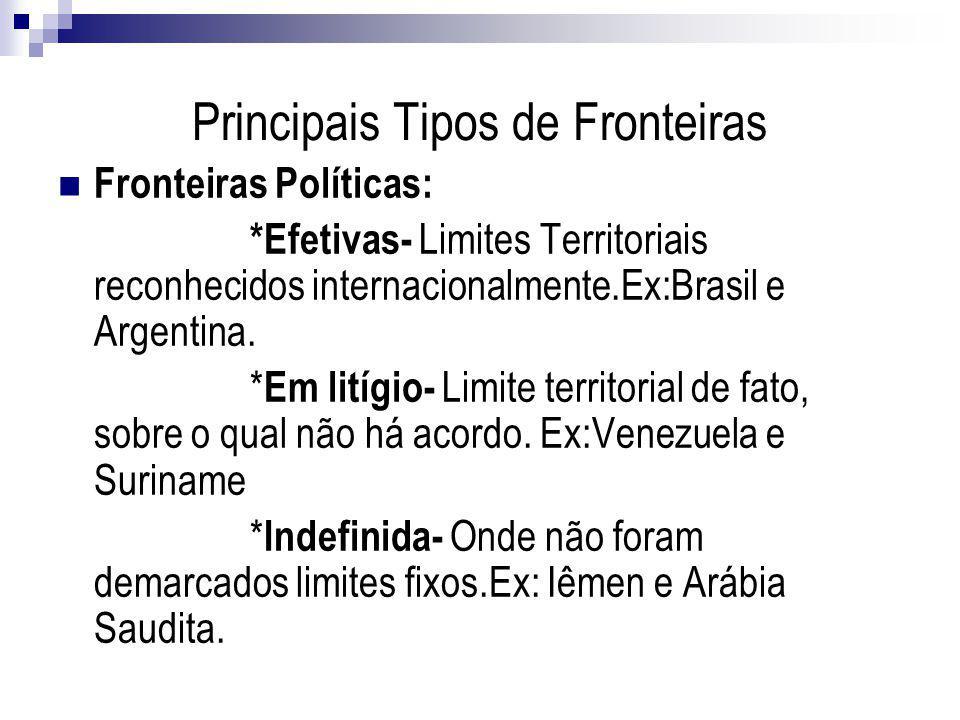 Principais Tipos de Fronteiras Fronteiras Políticas: *Efetivas- Limites Territoriais reconhecidos internacionalmente.Ex:Brasil e Argentina. * Em litíg