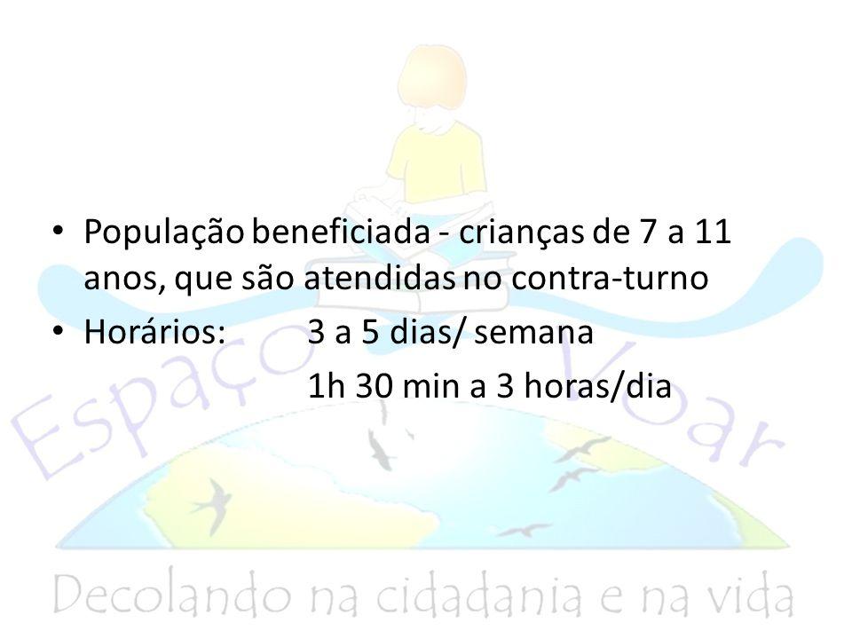 População beneficiada - crianças de 7 a 11 anos, que são atendidas no contra-turno Horários: 3 a 5 dias/ semana 1h 30 min a 3 horas/dia