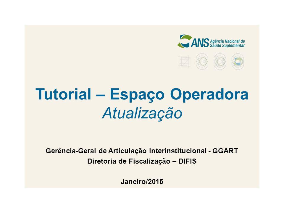 Tutorial – Espaço Operadora Atualização Gerência-Geral de Articulação Interinstitucional - GGART Diretoria de Fiscalização – DIFIS Janeiro/2015