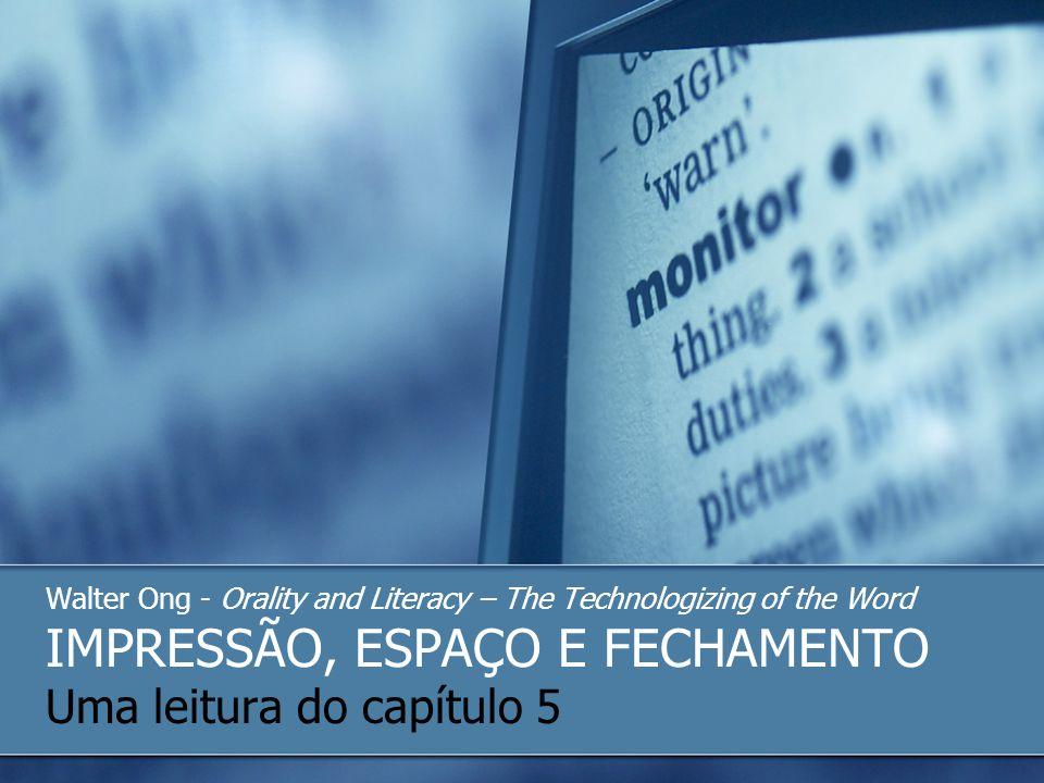 Walter Ong - Orality and Literacy – The Technologizing of the Word IMPRESSÃO, ESPAÇO E FECHAMENTO Uma leitura do capítulo 5
