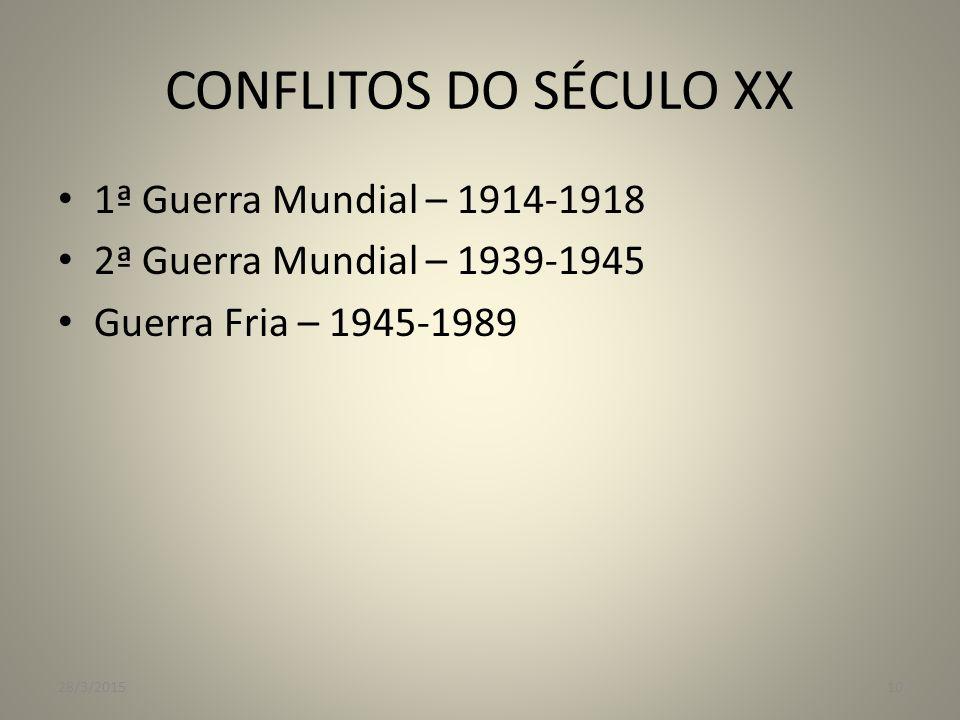 CONFLITOS DO SÉCULO XX 1ª Guerra Mundial – 1914-1918 2ª Guerra Mundial – 1939-1945 Guerra Fria – 1945-1989 28/3/201510