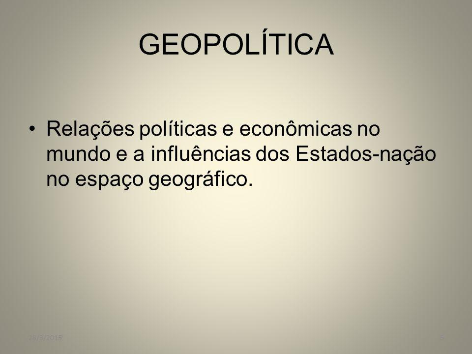 GEOPOLÍTICA Relações políticas e econômicas no mundo e a influências dos Estados-nação no espaço geográfico. 28/3/20155