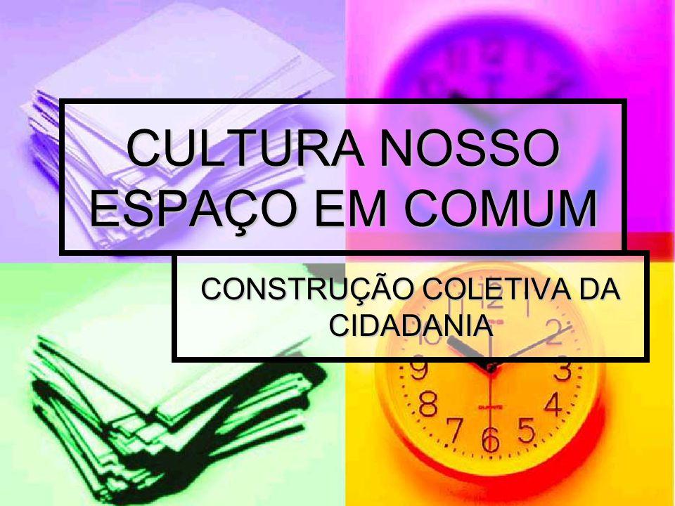 CULTURA NOSSO ESPAÇO EM COMUM CONSTRUÇÃO COLETIVA DA CIDADANIA