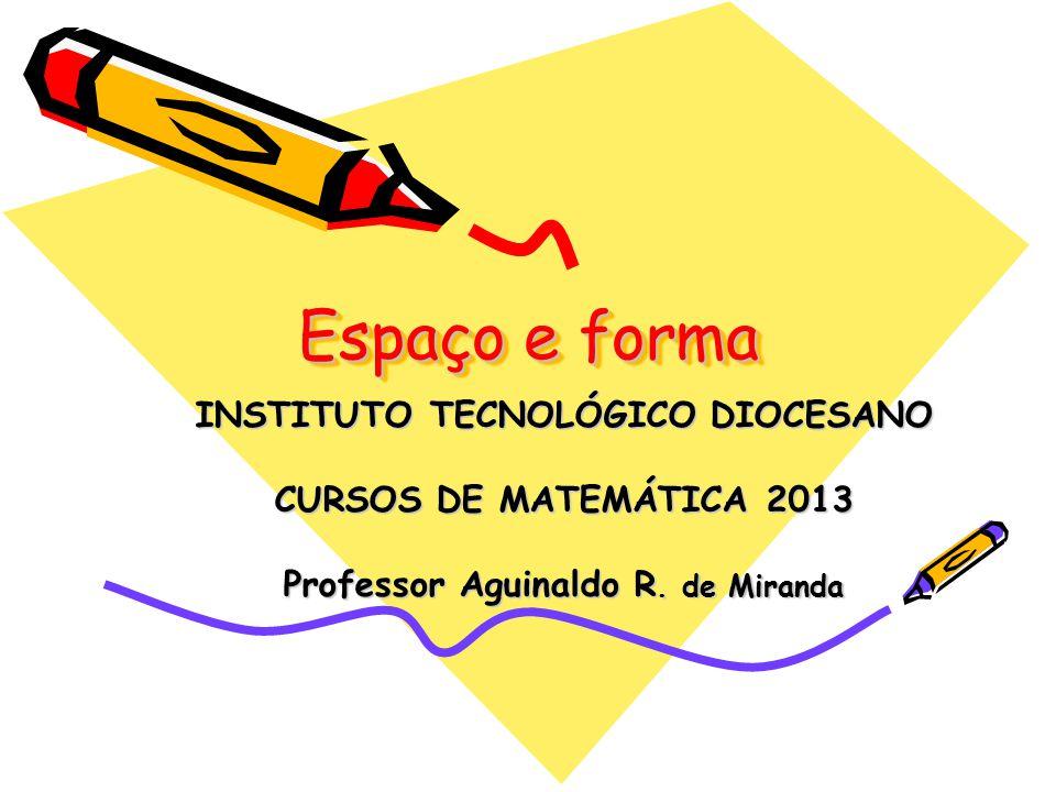 Espaço e forma INSTITUTO TECNOLÓGICO DIOCESANO CURSOS DE MATEMÁTICA 2013 Professor Aguinaldo R.