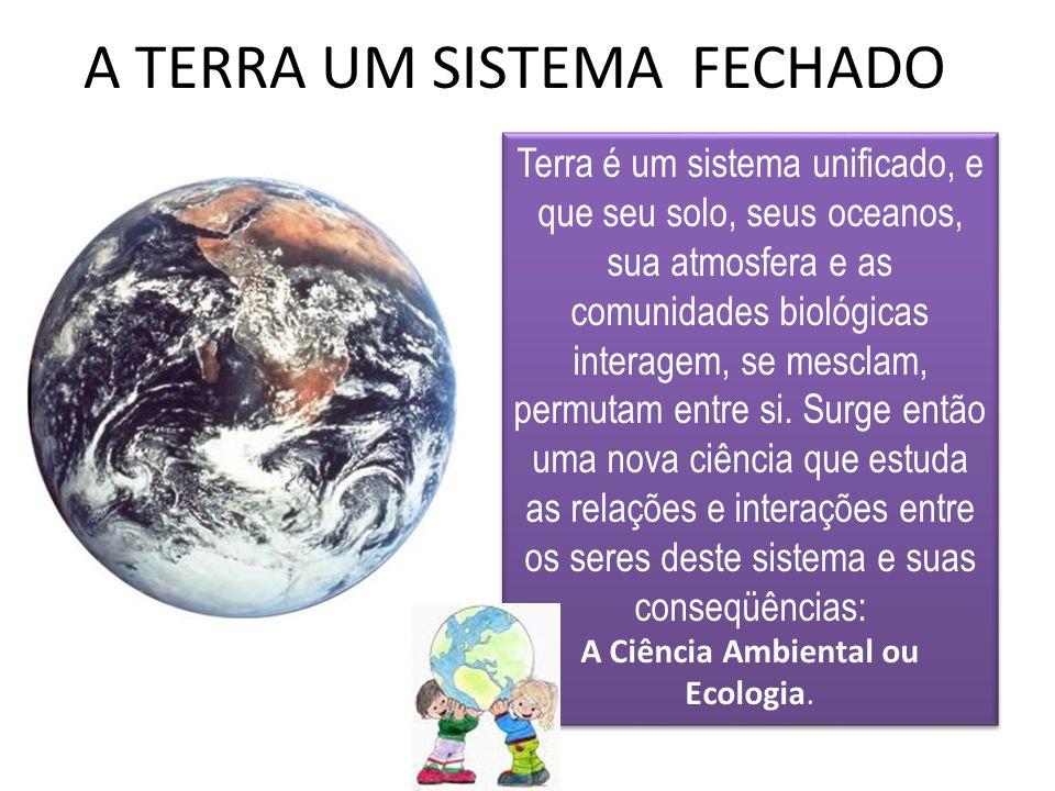 A TERRA UM SISTEMA FECHADO Terra é um sistema unificado, e que seu solo, seus oceanos, sua atmosfera e as comunidades biológicas interagem, se mesclam, permutam entre si.