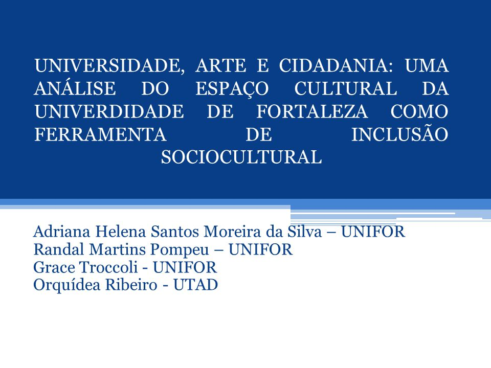 UNIVERSIDADE, ARTE E CIDADANIA: UMA ANÁLISE DO ESPAÇO CULTURAL DA UNIVERDIDADE DE FORTALEZA COMO FERRAMENTA DE INCLUSÃO SOCIOCULTURAL Adriana Helena S