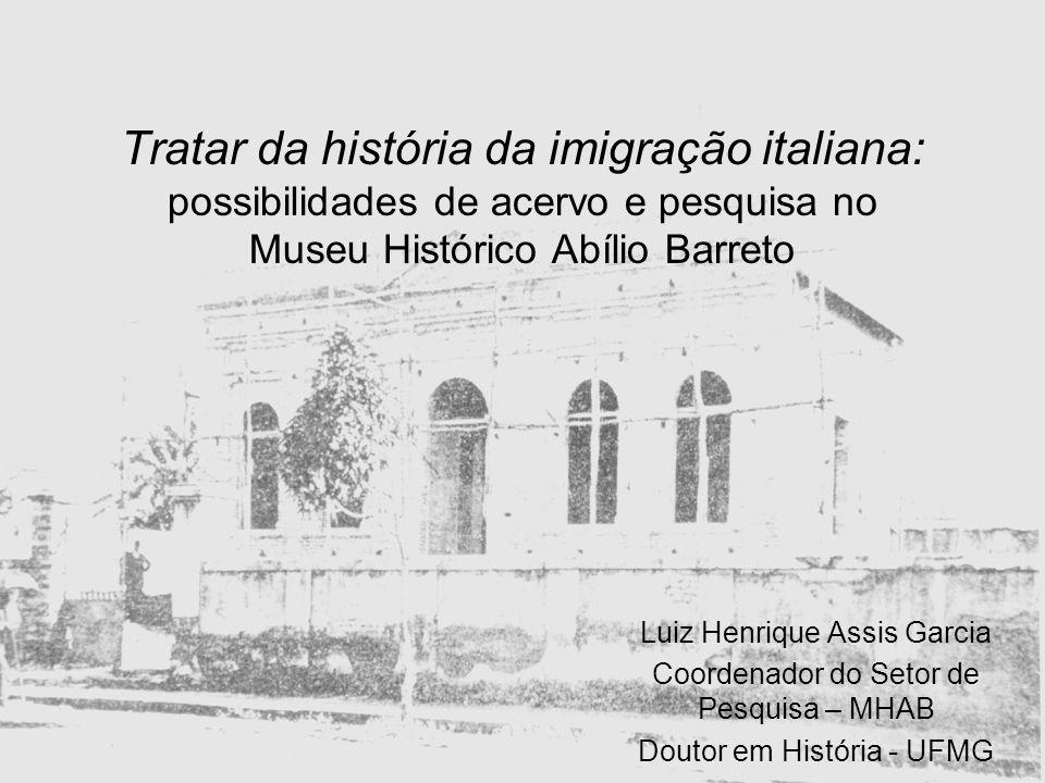 Tratar da história da imigração italiana: possibilidades de acervo e pesquisa no Museu Histórico Abílio Barreto Luiz Henrique Assis Garcia Coordenador