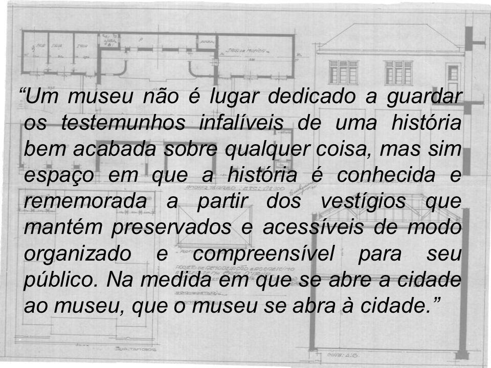 """""""Um museu não é lugar dedicado a guardar os testemunhos infalíveis de uma história bem acabada sobre qualquer coisa, mas sim espaço em que a história"""