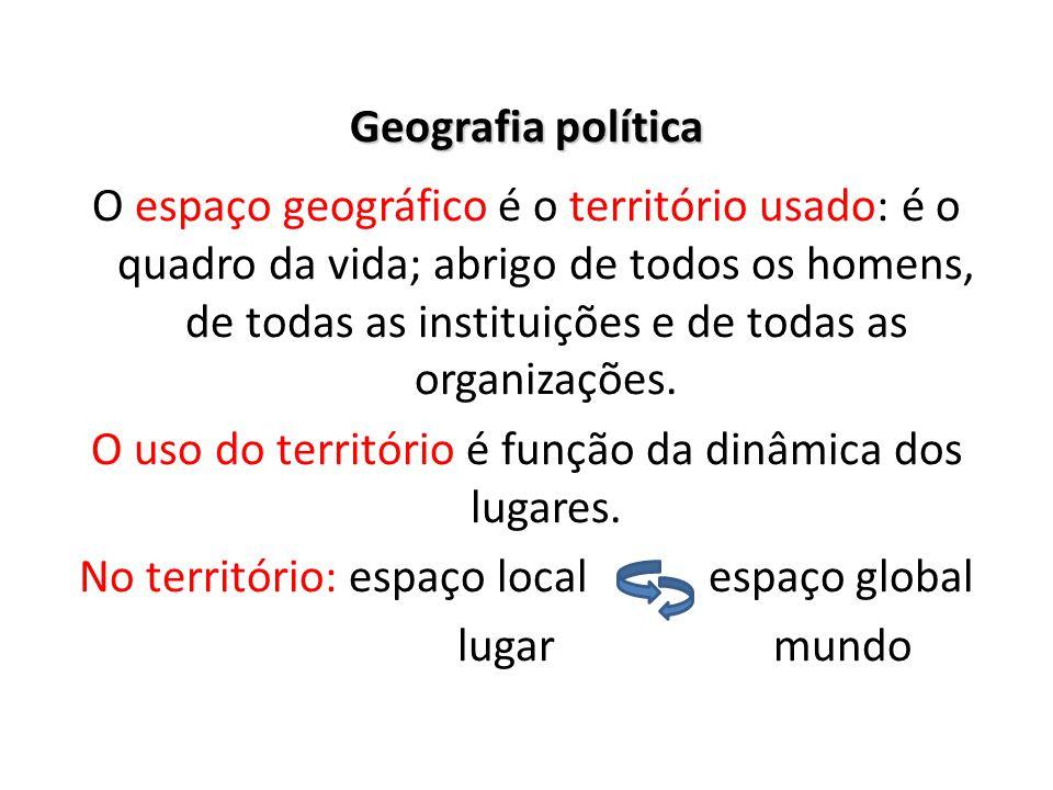 Geografia política O espaço geográfico é o território usado: é o quadro da vida; abrigo de todos os homens, de todas as instituições e de todas as org