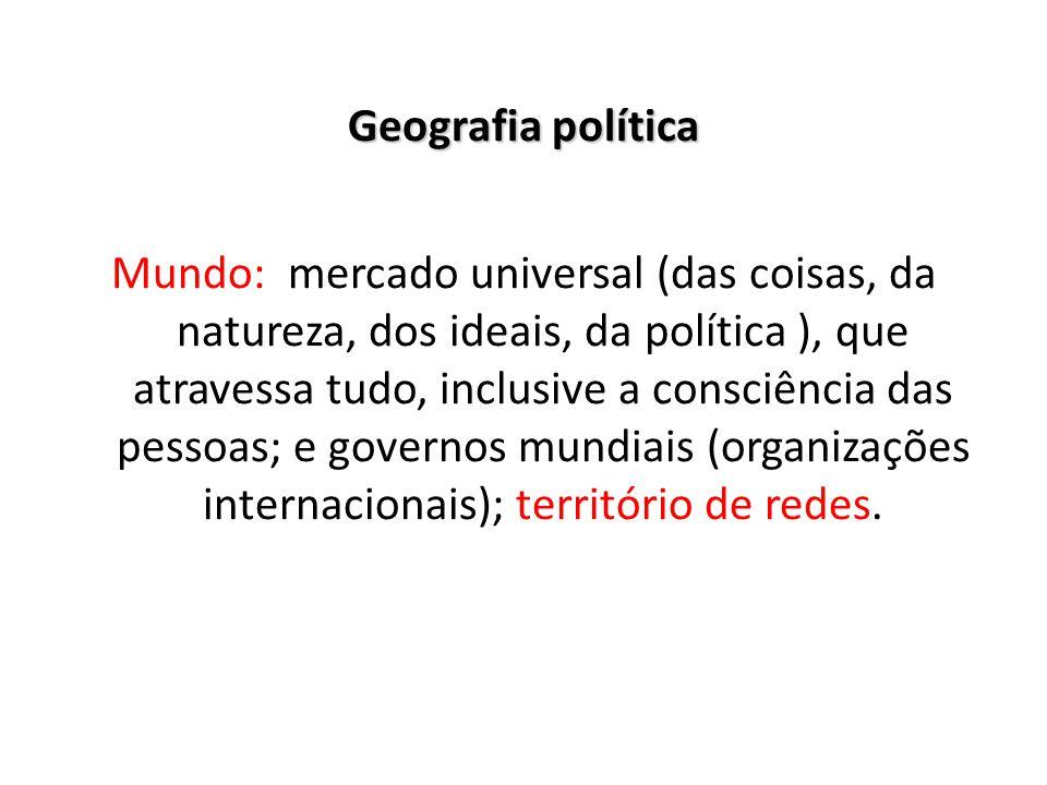 Geografia política Mundo: mercado universal (das coisas, da natureza, dos ideais, da política ), que atravessa tudo, inclusive a consciência das pesso
