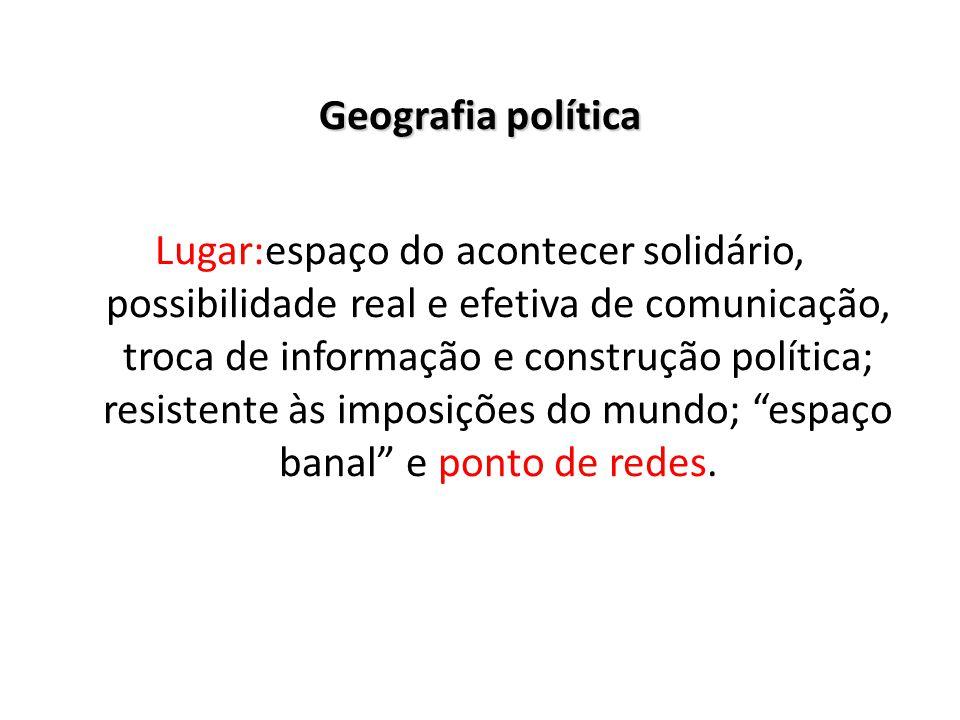 Geografia política Lugar:espaço do acontecer solidário, possibilidade real e efetiva de comunicação, troca de informação e construção política; resist