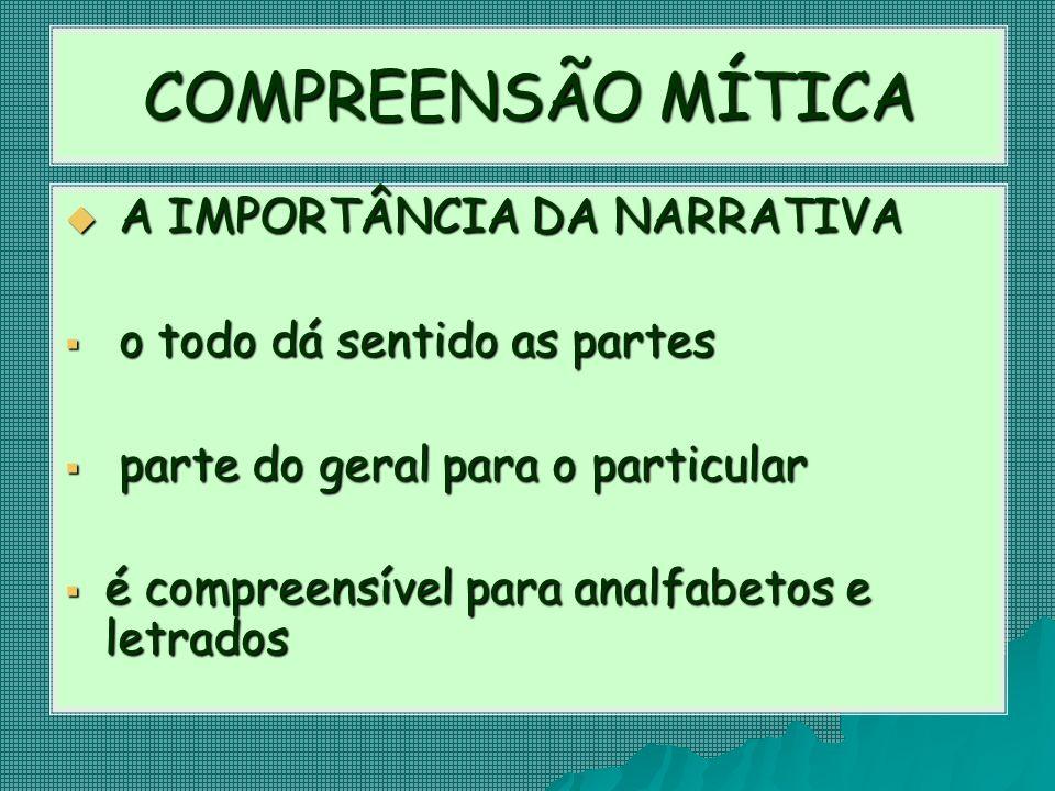 COMPREENSÃO MÍTICA  A IMPORTÂNCIA DA NARRATIVA  o todo dá sentido as partes  parte do geral para o particular  é compreensível para analfabetos e letrados