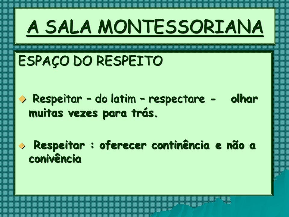 A SALA MONTESSORIANA ESPAÇO DO RESPEITO  Respeitar – do latim – respectare - olhar muitas vezes para trás.