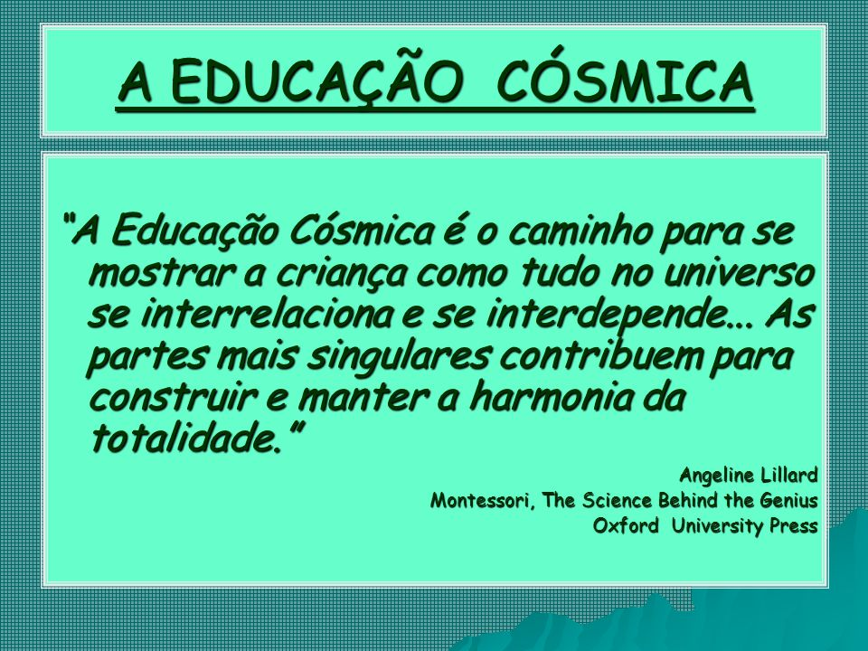 A EDUCAÇÃO CÓSMICA A Educação Cósmica é o caminho para se mostrar a criança como tudo no universo se interrelaciona e se interdepende...