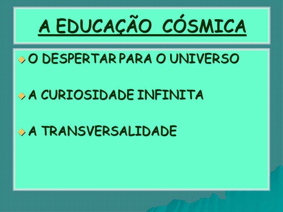 A EDUCAÇÃO CÓSMICA  O DESPERTAR PARA O UNIVERSO  A CURIOSIDADE INFINITA  A TRANSVERSALIDADE
