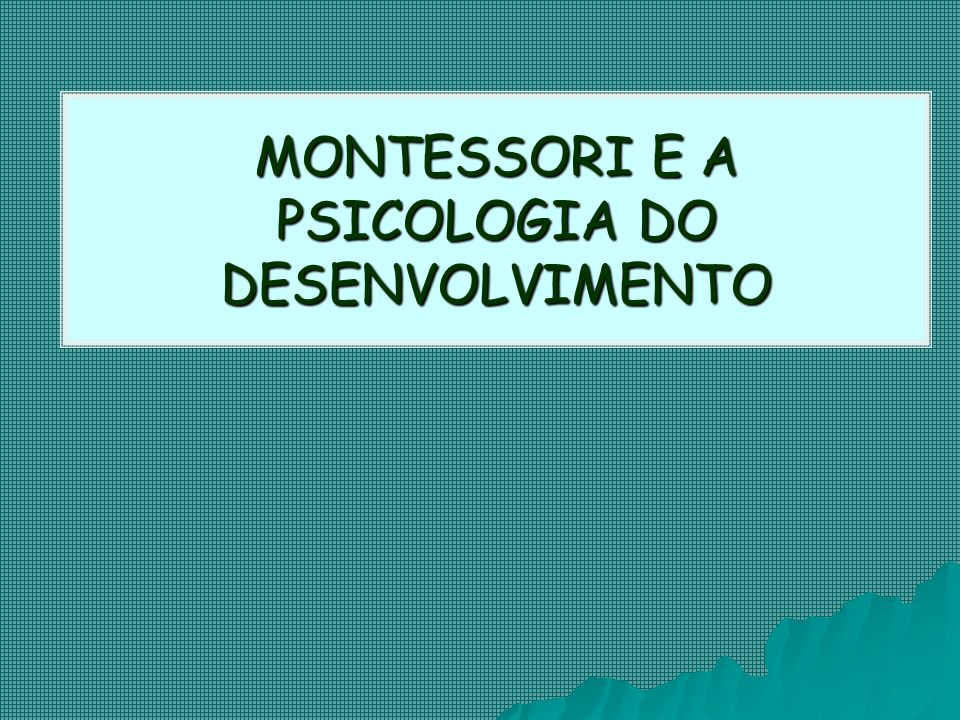 MONTESSORI E A PSICOLOGIA DO DESENVOLVIMENTO