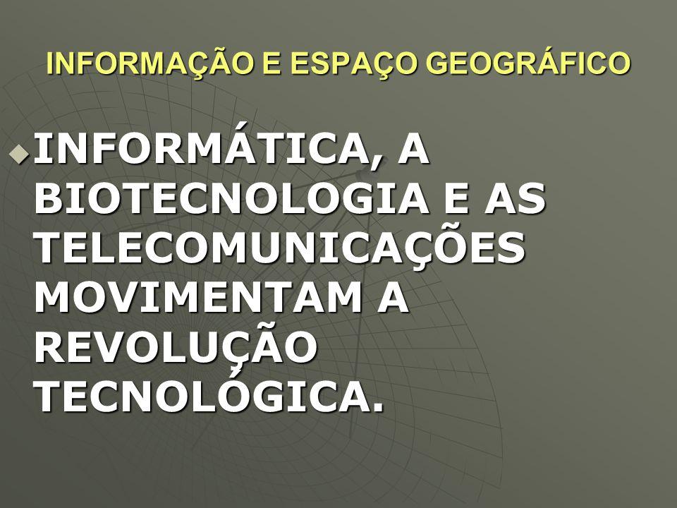 INFORMAÇÃO E ESPAÇO GEOGRÁFICO  INFORMÁTICA, A BIOTECNOLOGIA E AS TELECOMUNICAÇÕES MOVIMENTAM A REVOLUÇÃO TECNOLÓGICA.