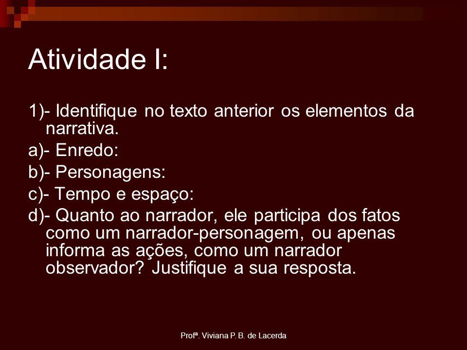 Profª. Viviana P. B. de Lacerda Atividade I: 1)- Identifique no texto anterior os elementos da narrativa. a)- Enredo: b)- Personagens: c)- Tempo e esp
