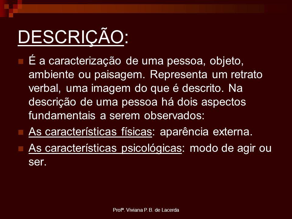 Profª. Viviana P. B. de Lacerda DESCRIÇÃO: É a caracterização de uma pessoa, objeto, ambiente ou paisagem. Representa um retrato verbal, uma imagem do