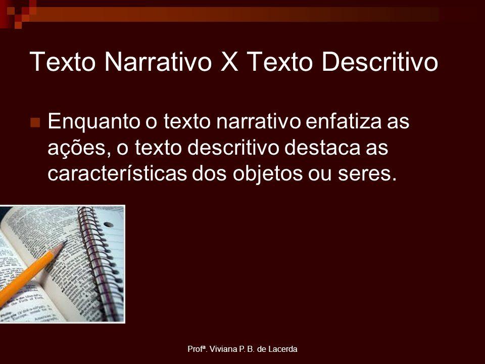 Profª. Viviana P. B. de Lacerda Texto Narrativo X Texto Descritivo Enquanto o texto narrativo enfatiza as ações, o texto descritivo destaca as caracte