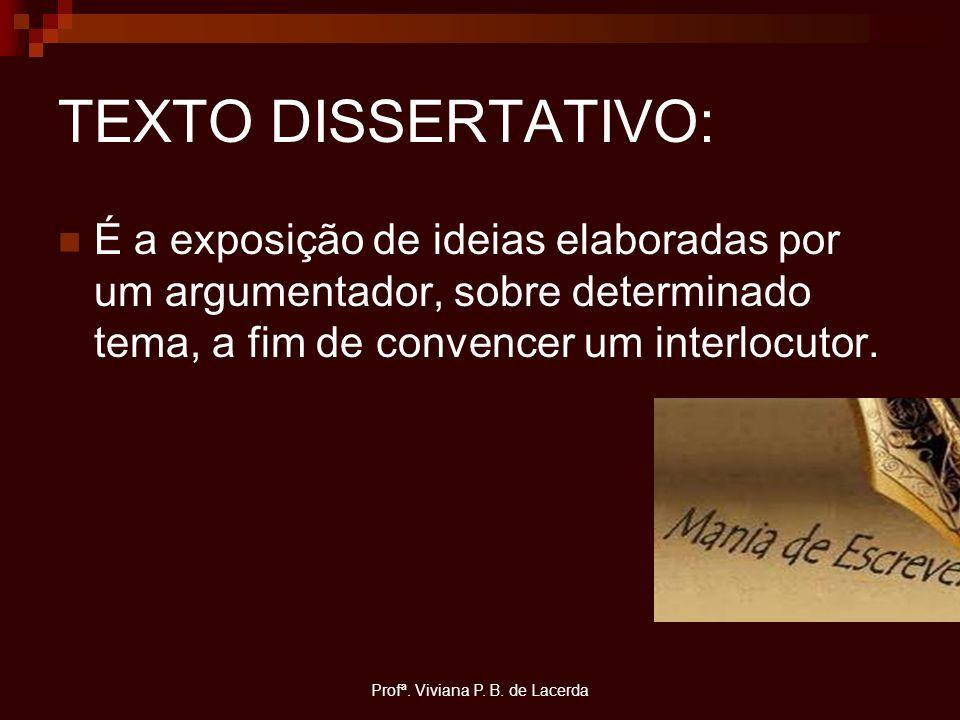 Profª. Viviana P. B. de Lacerda TEXTO DISSERTATIVO: É a exposição de ideias elaboradas por um argumentador, sobre determinado tema, a fim de convencer
