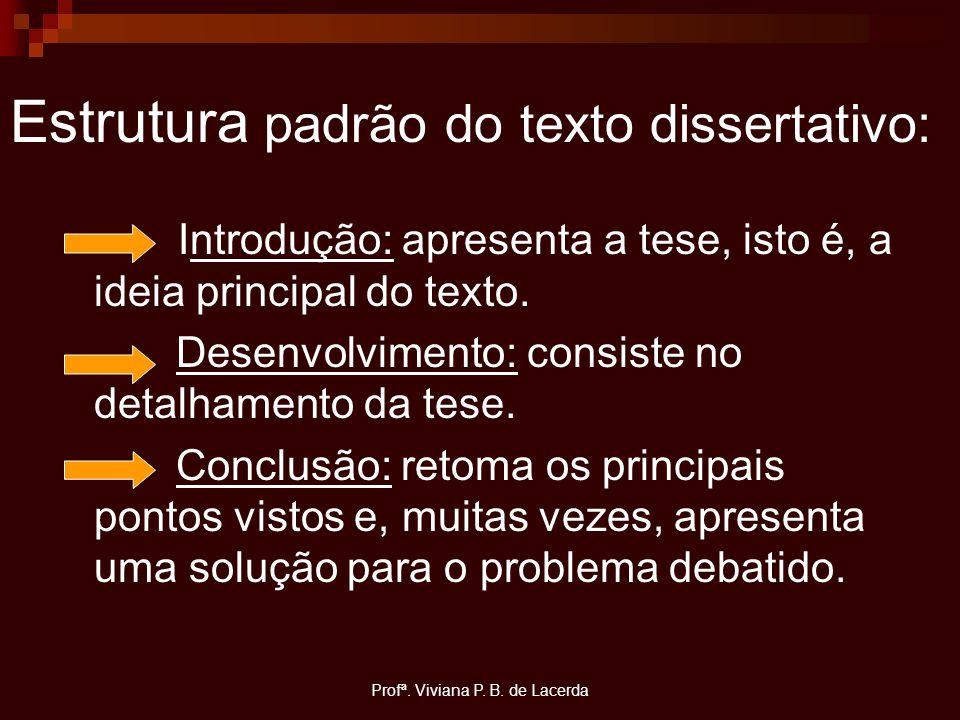 Profª. Viviana P. B. de Lacerda Estrutura padrão do texto dissertativo: Introdução: apresenta a tese, isto é, a ideia principal do texto. Desenvolvime