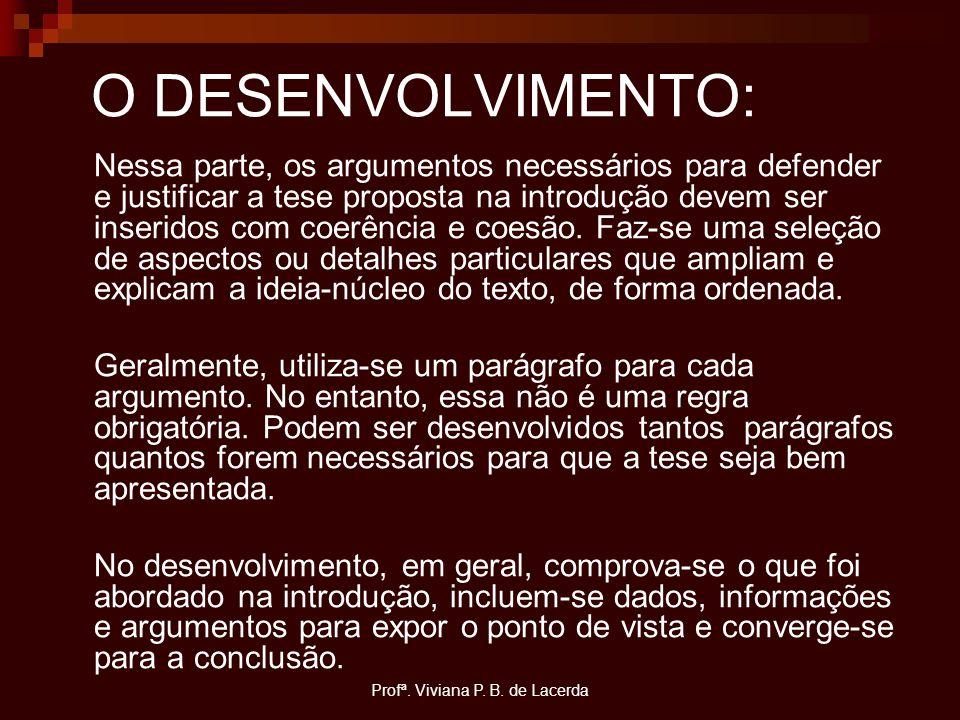 Profª. Viviana P. B. de Lacerda O DESENVOLVIMENTO: Nessa parte, os argumentos necessários para defender e justificar a tese proposta na introdução dev