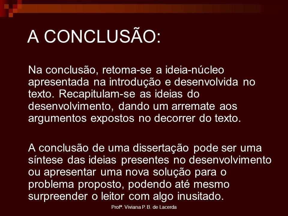 Profª. Viviana P. B. de Lacerda A CONCLUSÃO: Na conclusão, retoma-se a ideia-núcleo apresentada na introdução e desenvolvida no texto. Recapitulam-se