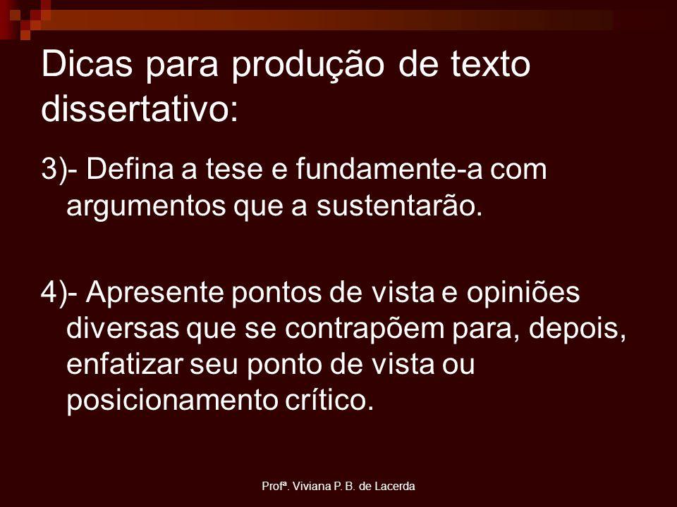 Profª. Viviana P. B. de Lacerda Dicas para produção de texto dissertativo: 3)- Defina a tese e fundamente-a com argumentos que a sustentarão. 4)- Apre