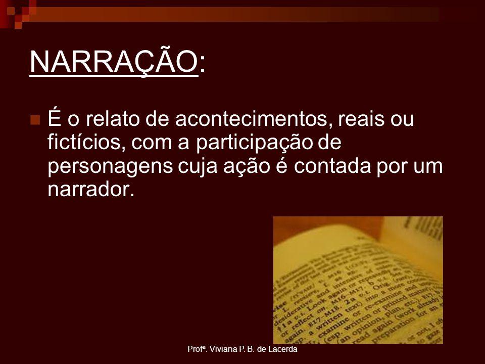 Profª. Viviana P. B. de Lacerda NARRAÇÃO: É o relato de acontecimentos, reais ou fictícios, com a participação de personagens cuja ação é contada por
