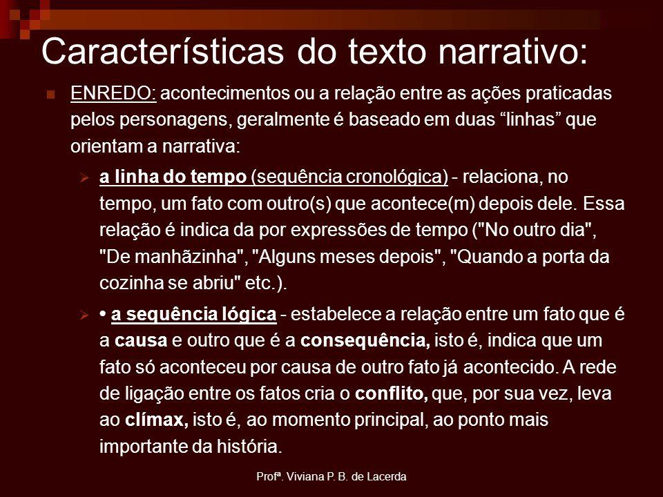 Profª. Viviana P. B. de Lacerda Características do texto narrativo: ENREDO: acontecimentos ou a relação entre as ações praticadas pelos personagens, g