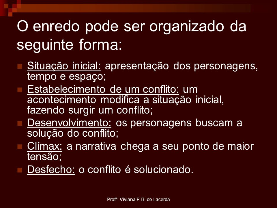 Profª. Viviana P. B. de Lacerda O enredo pode ser organizado da seguinte forma: Situação inicial: apresentação dos personagens, tempo e espaço; Estabe