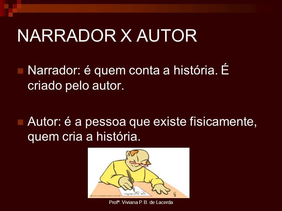 Profª. Viviana P. B. de Lacerda NARRADOR X AUTOR Narrador: é quem conta a história. É criado pelo autor. Autor: é a pessoa que existe fisicamente, que
