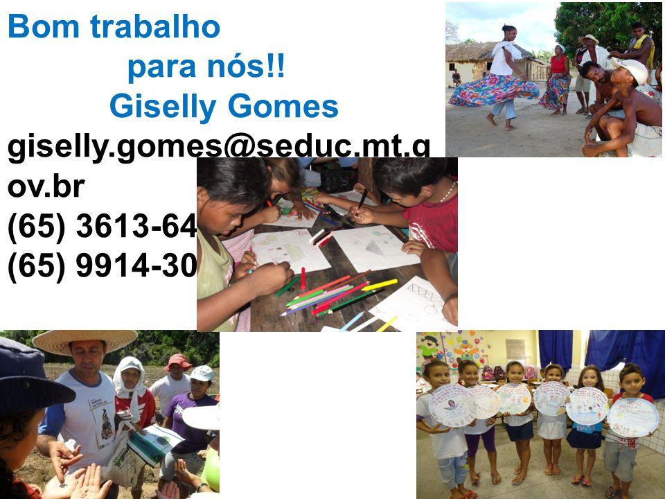 Bom trabalho para nós!! Giselly Gomes giselly.gomes@seduc.mt.g ov.br (65) 3613-6475 (65) 9914-3062